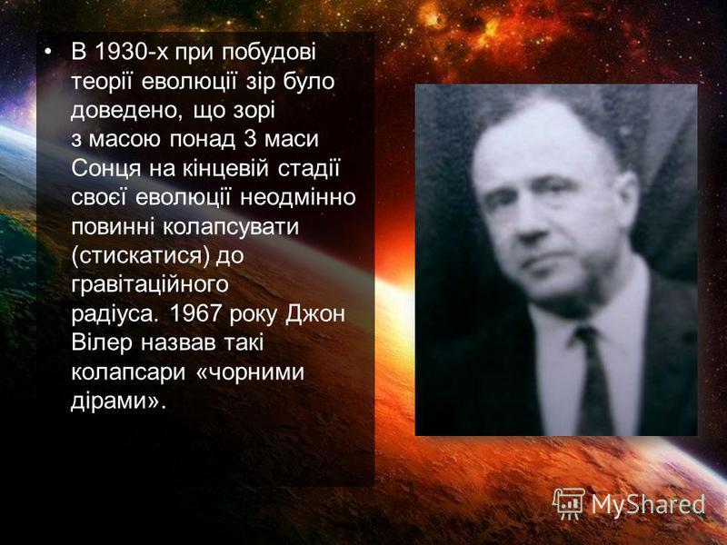 В 1930-х при побудові теорії еволюції зір було доведено, що зорі з масою понад 3 маси Сонця на кінцевій стадії своєї еволюції неодмінно повинні колапсувати (стискатися) до гравітаційного радіуса. 1967 року Джон Вілер назвав такі колапсари «чорними ді
