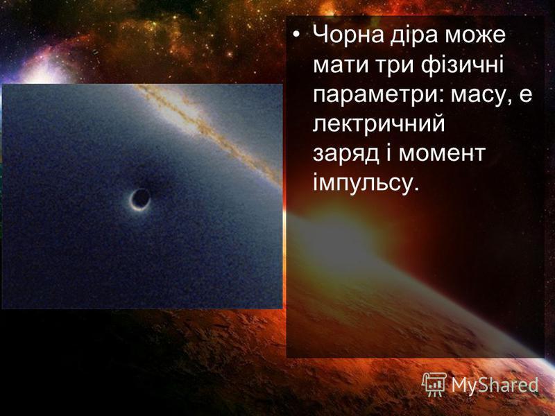 Чорна діра може мати три фізичні параметри: масу, е лектричний заряд і момент імпульсу.