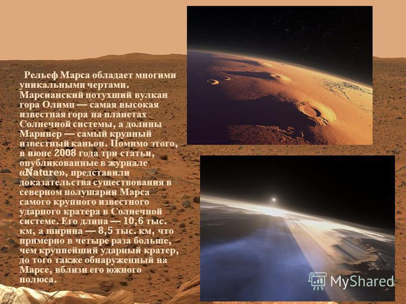 Рельеф Марса обладает многими уникальными чертами. Марсианский потухший вулкан гора Олимп самая высокая известная гора на планетах Солнечной системы, а долины Маринер самый крупный известный каньон. Помимо этого, в июне 2008 года три статьи, опублико