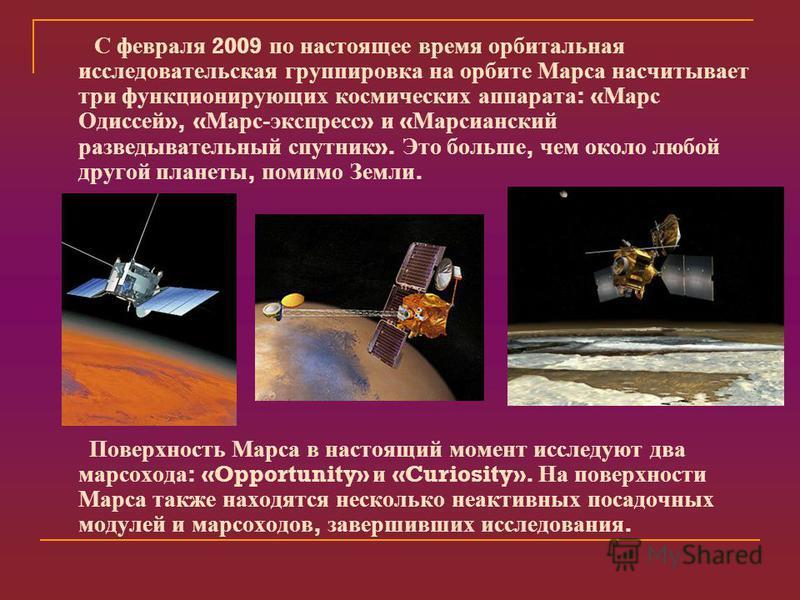 С февраля 2009 по настоящее время орбитальная исследовательская группировка на орбите Марса насчитывает три функционирующих космических аппарата : « Марс Одиссей », « Марс - экспресс » и « Марсианский разведывательный спутник ». Это больше, чем около