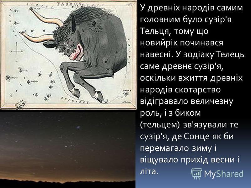 У древніх народів самим головним було сузір'я Тельця, тому що новийрік починався навесні. У зодіаку Телець саме древнє сузір'я, оскільки вжиття древніх народів скотарство відігравало величезну роль, і з биком (тельцем) зв'язували те сузір'я, де Сонце