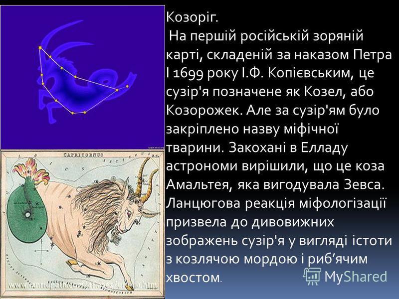Козоріг. На першій російській зоряній карті, складеній за наказом Петра I 1699 року І.Ф. Копієвським, це сузір'я позначене як Козел, або Козорожек. Але за сузір'ям було закріплено назву міфічної тварини. Закохані в Елладу астрономи вирішили, що це ко