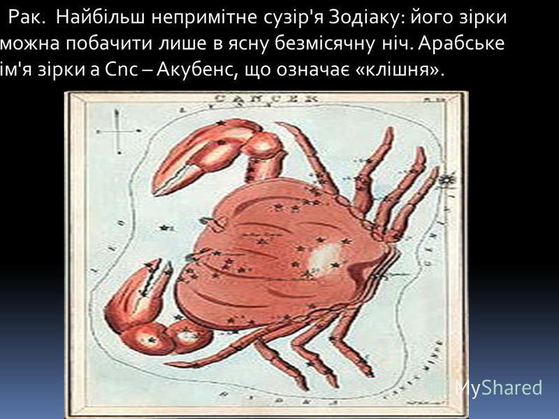 Рак. Найбільш непримітне сузір'я Зодіаку: його зірки можна побачити лише в ясну безмісячну ніч. Арабське ім'я зірки а Cnc – Акубенс, що означає «клішня».