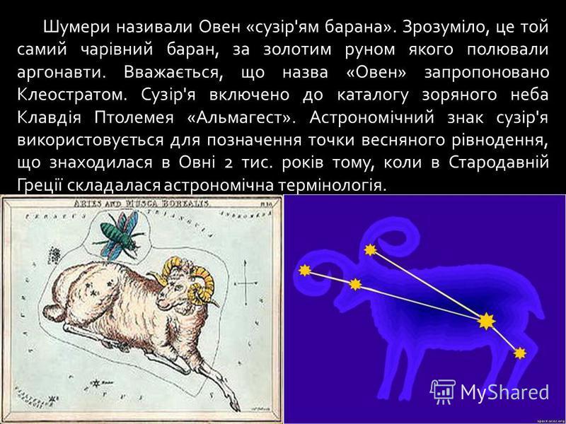 Шумери називали Овен «сузір'ям барана». Зрозуміло, це той самий чарівний баран, за золотим руном якого полювали аргонавти. Вважається, що назва «Овен» запропоновано Клеостратом. Сузір'я включено до каталогу зоряного неба Клавдія Птолемея «Альмагест».