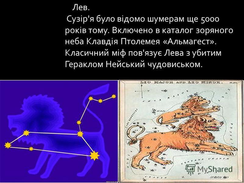 Лев. Сузір'я було відомо шумерам ще 5000 років тому. Включено в каталог зоряного неба Клавдія Птолемея «Альмагест». Класичний міф пов'язує Лева з убитим Гераклом Нейський чудовиськом.