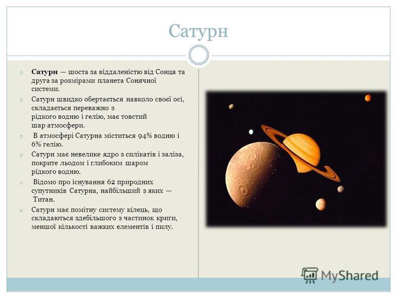 Сатурн o Сатурн шоста за віддаленістю від Сонця та друга за розмірами планета Сонячної системи. o Сатурн швидко обертається навколо своєї осі, складається переважно з рідкого водню і гелію, має товстий шар атмосфери. o В атмосфері Сатурна міститься 9
