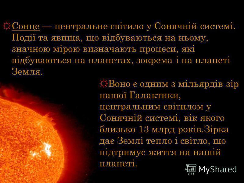 Сонце центральне світило у Сонячній системі. Події та явища, що відбуваються на ньому, значною мірою визначають процеси, які відбуваються на планетах, зокрема і на планеті Земля. Воно є одним з мільярдів зір нашої Галактики, центральним світилом у Со