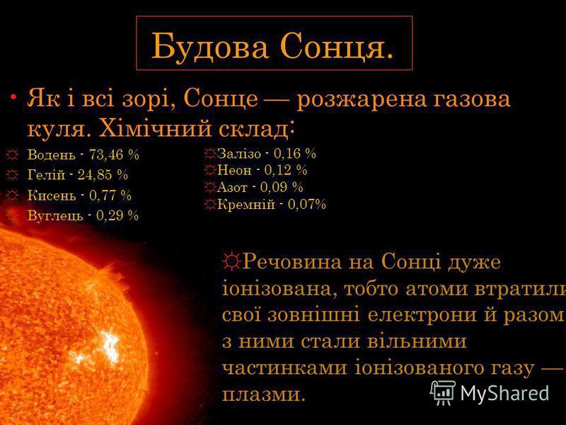 Як і всі зорі, Сонце розжарена газова куля. Хімічний склад: Водень - 73,46 % Гелій - 24,85 % Кисень - 0,77 % Вуглець - 0,29 % Будова Сонця. Речовина на Сонці дуже іонізована, тобто атоми втратили свої зовнішні електрони й разом з ними стали вільними