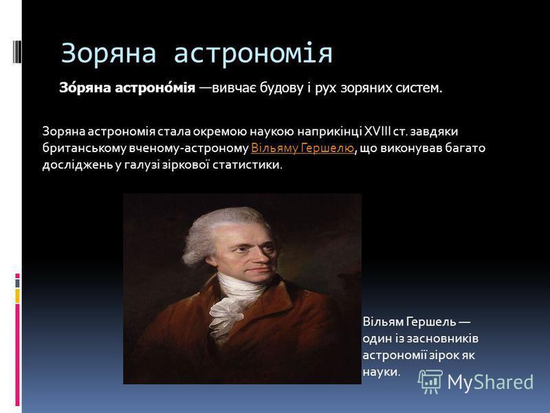 Зоряна астрономія Зо́ряна астроно́мія вивчає будову і рух зоряних систем. Зоряна астрономія стала окремою наукою наприкінці XVIII ст. завдяки британському вченому-астроному Вільяму Гершелю, що виконував багато досліджень у галузі зіркової статистики.