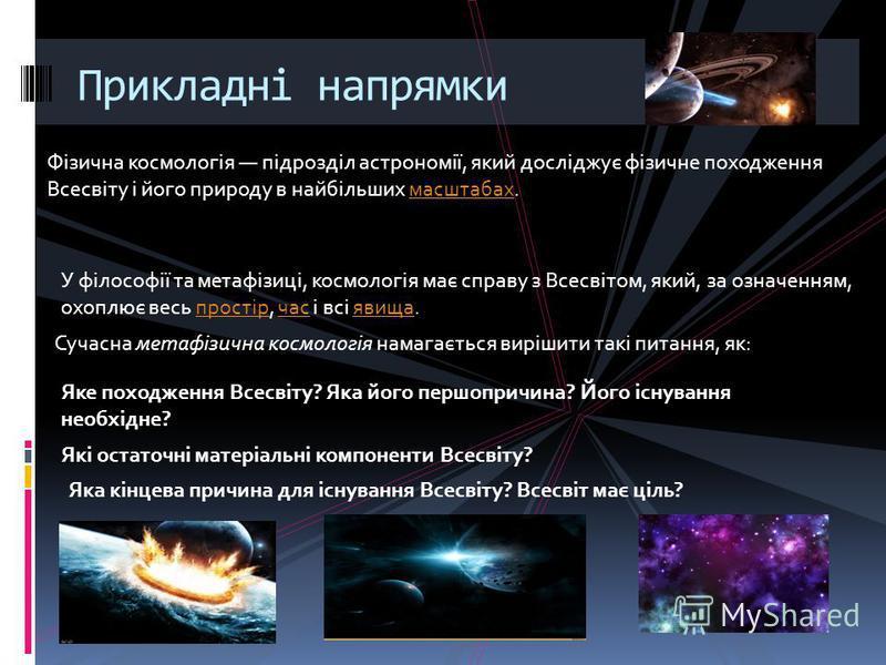 Прикладні напрямки Фізична космологія підрозділ астрономії, який досліджує фізичне походження Всесвіту і його природу в найбільших масштабах.масштабах У філософії та метафізиці, космологія має справу з Всесвітом, який, за означенням, охоплює весь про