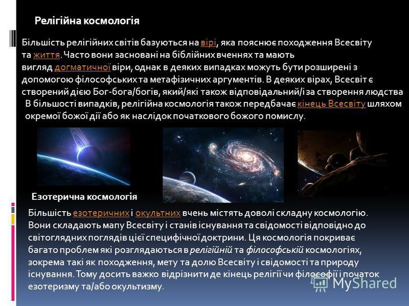 Релігійна космологія Більшість релігійних світів базуються на вірі, яка пояснює походження Всесвіту та життя. Часто вони засновані на біблійних вченнях та мають вигляд догматичної віри, однак в деяких випадках можуть бути розширені з допомогою філосо