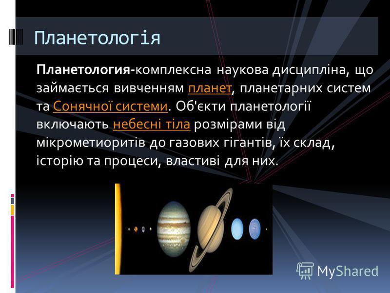 Планетология-комплексна наукова дисципліна, що займається вивченням планет, планетарних систем та Сонячної системи. Об'єкти планетології включають небесні тіла розмірами від мікрометиоритів до газових гігантів, їх склад, історію та процеси, властиві