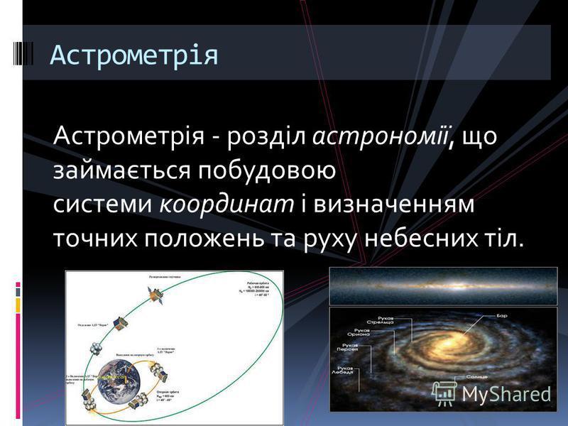 Астрометрія - розділ астрономії, що займається побудовою системи координат і визначенням точних положень та руху небесних тіл. Астрометрія