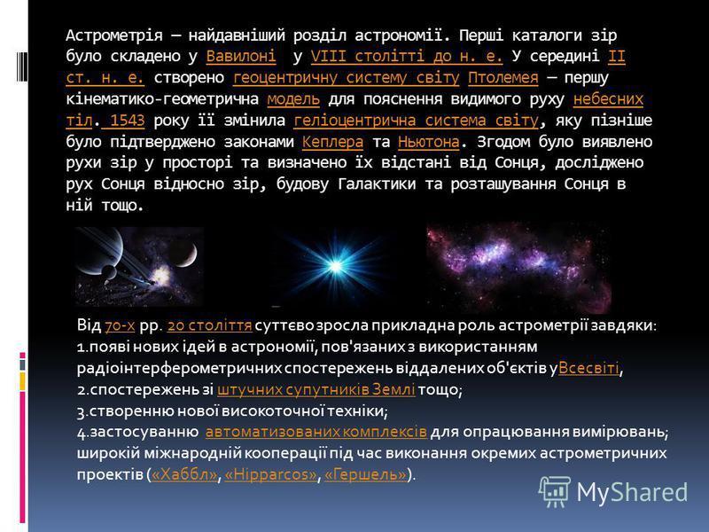 Астрометрія найдавніший розділ астрономії. Перші каталоги зір було складено у Вавилоні у VIII столітті до н. е. У середині II ст. н. е. створено геоцентричну систему світу Птолемея першу кінематико-геометрична модель для пояснення видимого руху небес