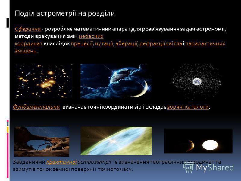Поділ астрометрії на розділи Сферична Сферична - розробляє математичний апарат для розв'язування задач астрономії, методи врахування змін небесних координат внаслідок прецесії, нутації, аберації, рефракції світла і паралактичних зміщень.небесних коор
