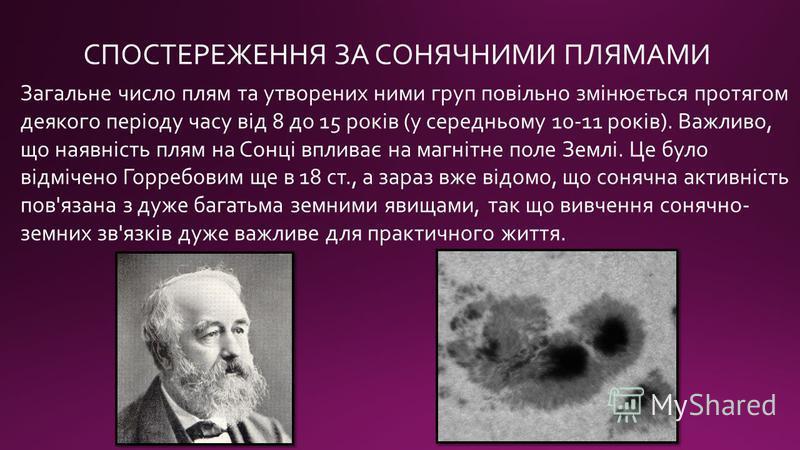 СПОСТЕРЕЖЕННЯ ЗА СОНЯЧНИМИ ПЛЯМАМИ Загальне число плям та утворених ними груп повільно змінюється протягом деякого періоду часу від 8 до 15 років (у середньому 10-11 років). Важливо, що наявність плям на Сонці впливає на магнітне поле Землі. Це було