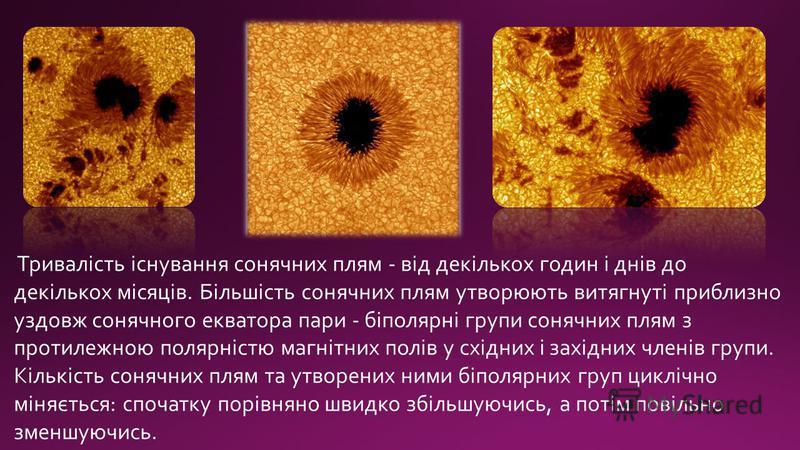 Тривалість існування сонячних плям - від декількох годин і днів до декількох місяців. Більшість сонячних плям утворюють витягнуті приблизно уздовж сонячного екватора пари - біполярні групи сонячних плям з протилежною полярністю магнітних полів у схід