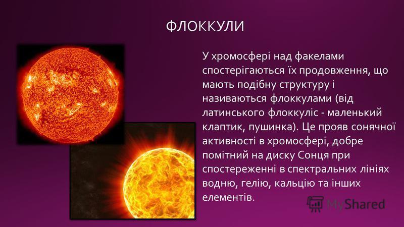 ФЛОККУЛИ У хромосфері над факелами спостерігаються їх продовження, що мають подібну структуру і називаються флоккулами (від латинського флоккуліс - маленький клаптик, пушинка). Це прояв сонячної активності в хромосфері, добре помітний на диску Сонця