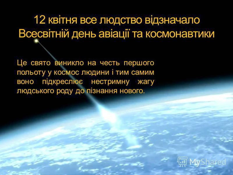 12 квітня все людство відзначало Всесвітній день авіації та космонавтики Це свято виникло на честь першого польоту у космос людини і тим самим воно підкреслює нестримну жагу людського роду до пізнання нового.