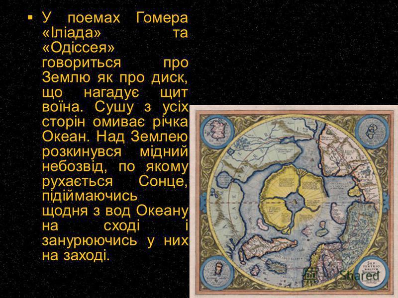 У поемах Гомера «Іліада» та «Одіссея» говориться про Землю як про диск, що нагадує щит воїна. Сушу з усіх сторін омиває річка Океан. Над Землею розкинувся мідний небозвід, по якому рухається Сонце, підіймаючись щодня з вод Океану на сході і занурюючи