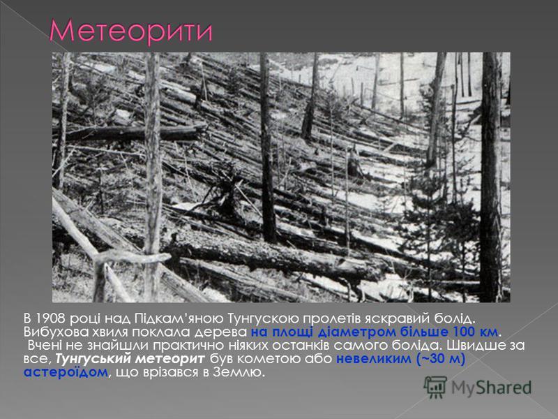 В 1908 році над Підкамяною Тунгускою пролетів яскравий болід. Вибухова хвиля поклала дерева на площі діаметром більше 100 км. Вчені не знайшли практично ніяких останків самого боліда. Швидше за все, Тунгуський метеорит був кометою або невеликим (~30