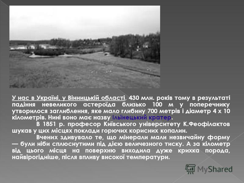 У нас в Україні, у Вінницькій області, 430 млн. років тому в результаті падіння невеликого астероїда близько 100 м у поперечнику утворилося заглиблення, яке мало глибину 700 метрів і діаметр 4 х 10 кілометрів. Нині воно має назву Ільїнецький кратер.
