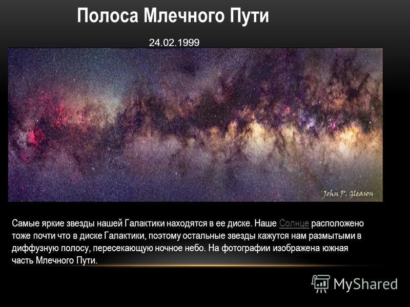 Полоса Млечного Пути 24.02.1999 Самые яркие звезды нашей Галактики находятся в ее диске. Наше Солнце расположено тоже почти что в диске Галактики, поэтому остальные звезды кажутся нам размытыми в диффузную полосу, пересекающую ночное небо. На фотогра