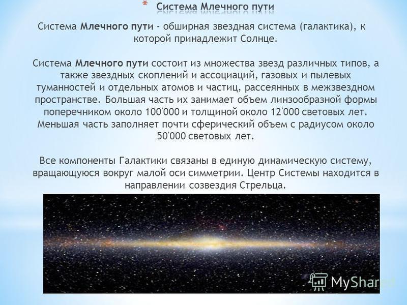Система Млечного пути - обширная звездная система (галактика), к которой принадлежит Солнце. Система Млечного пути состоит из множества звезд различных типов, а также звездных скоплений и ассоциаций, газовых и пылевых туманностей и отдельных атомов и