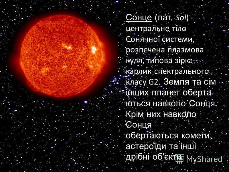 Со́нце (лат. Sol) - центральне тіло Сонячної системи, розпечена плазмова куля, типова зірка- карлик спектрального класу G2. Земля та сім інших планет оберта- ються навколо Сонця. Крім них навколо Сонця обертаються комети, астероїди та інші дрібні об'