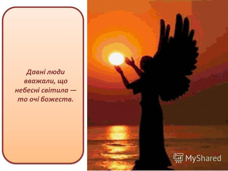 Давні люди вважали, що небесні світила то очі божеств.