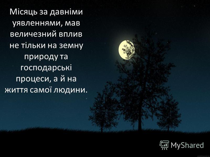 Місяць за давніми уявленнями, мав величезний вплив не тільки на земну природу та господарські процеси, а й на життя самої людини.