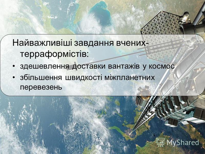 Найважливіші завдання вчених- терраформістів: здешевлення доставки вантажів у космос збільшення швидкості міжпланетних перевезень