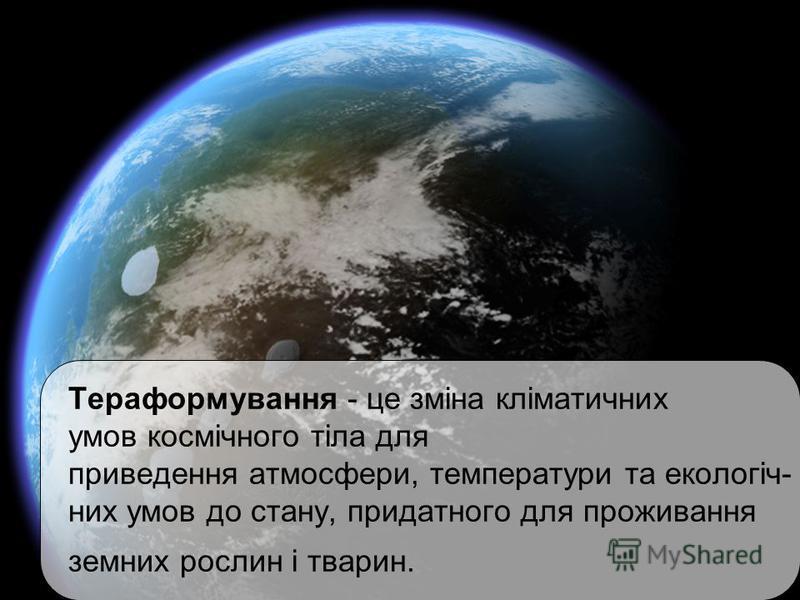 Тераформування - це зміна кліматичних умов космічного тіла для приведення атмосфери, температури та екологіч- них умов до стану, придатного для проживання земних рослин і тварин.