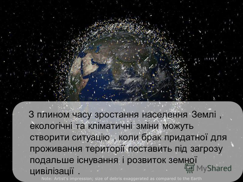 З плином часу зростання населення Землі, екологічні та кліматичні зміни можуть створити ситуацію, коли брак придатної для проживання території поставить під загрозу подальше існування і розвиток земної цивілізації.