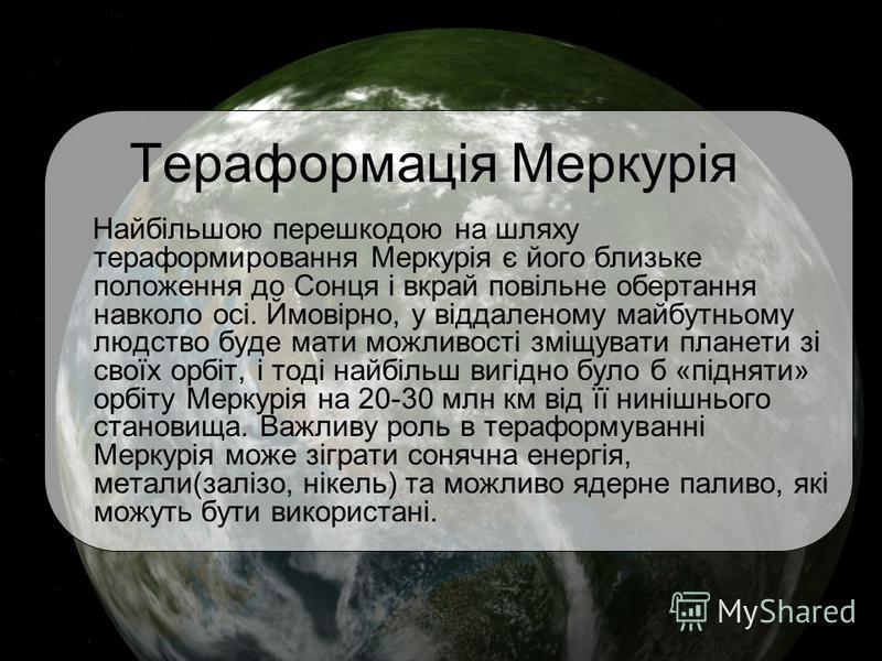 Тераформація Меркурія Найбільшою перешкодою на шляху тераформировання Меркурія є його близьке положення до Сонця і вкрай повільне обертання навколо осі. Ймовірно, у віддаленому майбутньому людство буде мати можливості зміщувати планети зі своїх орбіт