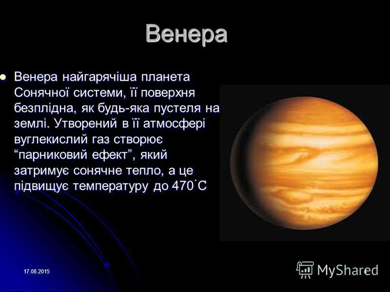 17.08.20154 Венера Венера найгарячіша планета Сонячної системи, її поверхня безплідна, як будь-яка пустеля на землі. Утворений в її атмосфері вуглекислий газ створюєпарниковий ефект, який затримує сонячне тепло, а це підвищує температуру до 470 С Вен
