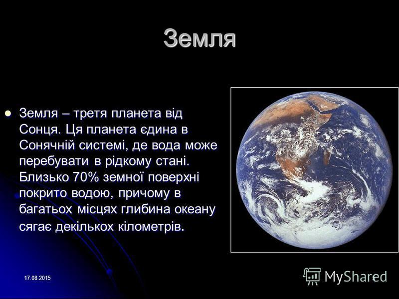17.08.20155 Земля Земля – третя планета від Сонця. Ця планета єдина в Сонячній системі, де вода може перебувати в рідкому стані. Близько 70% земної поверхні покрито водою, причому в багатьох місцях глибина океану сягає декількох кілометрів. Земля – т
