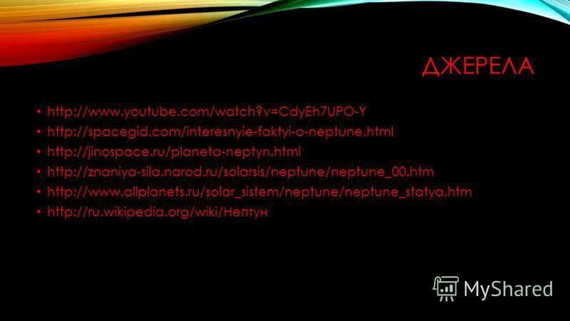 ДЖЕРЕЛА http://www.youtube.com/watch?v=CdyEh7UPO-Y http://spacegid.com/interesnyie-faktyi-o-neptune.html http://jinospace.ru/planeta-neptyn.html http://znaniya-sila.narod.ru/solarsis/neptune/neptune_00.htm http://www.allplanets.ru/solar_sistem/neptun
