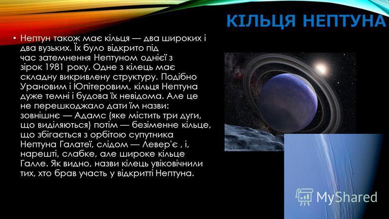 КІЛЬЦЯ НЕПТУНА Нептун також має кільця два широких і два вузьких. Їх було відкрито під час затемнення Нептуном однієї з зірок 1981 року. Одне з кілець має складну викривлену структуру. Подібно Урановим і Юпітеровим, кільця Нептуна дуже темні і будова