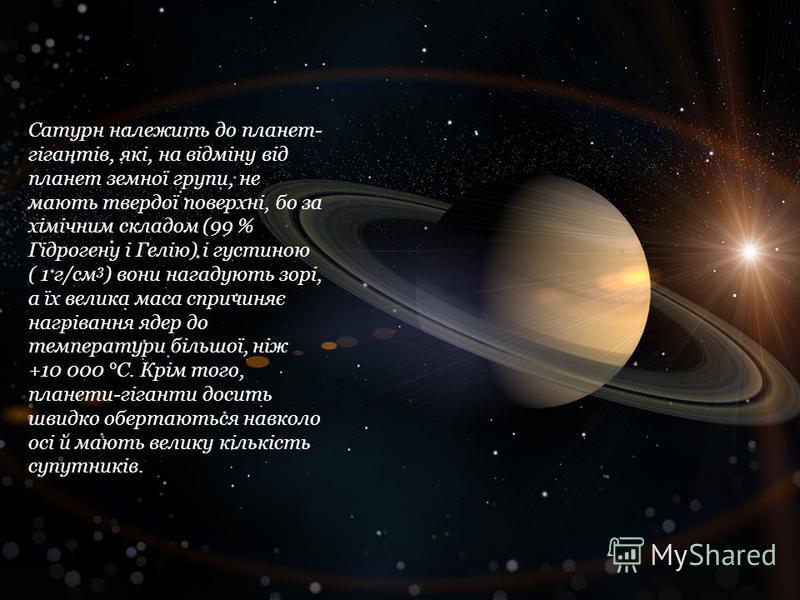 Сатурн належить до планет- гігантів, які, на відміну від планет земної групи, не мають твердої поверхні, бо за хімічним складом (99 % Гідрогену і Гелію) і густиною ( 1 г/см 3 ) вони нагадують зорі, а їх велика маса спричиняє нагрівання ядер до темпер