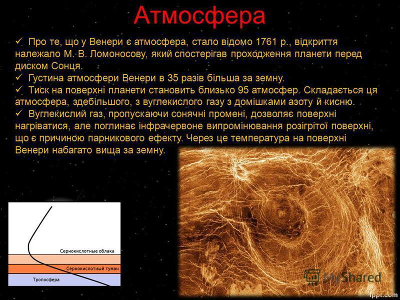 Атмосфера Про те, що у Венери є атмосфера, стало відомо 1761 p., відкриття належало М. В. Ломоносову, який спостерігав проходження планети перед диском Сонця. Густина атмосфери Венери в 35 разів більша за земну. Тиск на поверхні планети становить бли