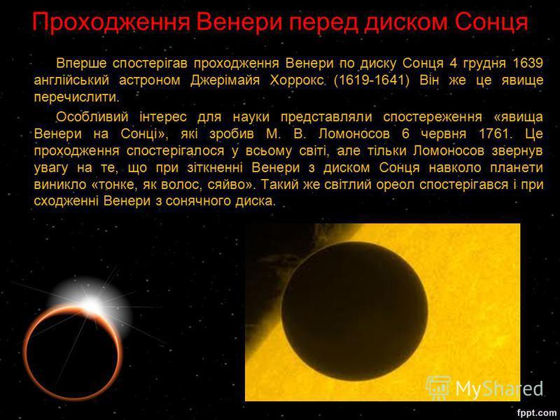 Проходження Венери перед диском Сонця Вперше спостерігав проходження Венери по диску Сонця 4 грудня 1639 англійський астроном Джерімайя Хоррокс (1619-1641) Він же це явище перечислити. Особливий інтерес для науки представляли спостереження «явища Вен