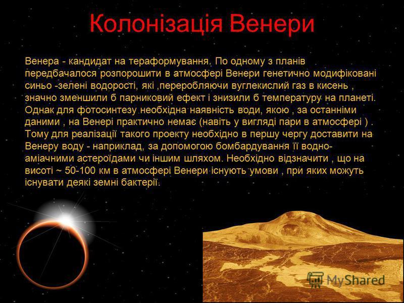 Колонізація Венери Венера - кандидат на тераформування. По одному з планів передбачалося розпорошити в атмосфері Венери генетично модифіковані синьо -зелені водорості, які,переробляючи вуглекислий газ в кисень, значно зменшили б парниковий ефект і зн