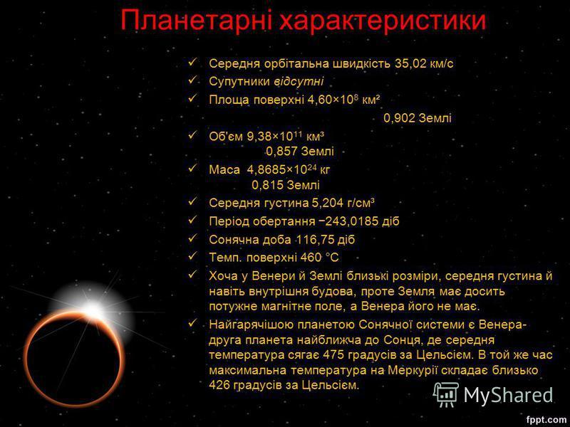 Середня орбітальна швидкість 35,02 км/с Супутники відсутні Площа поверхні 4,60×10 8 км² 0,902 Землі Об'єм 9,38×10 11 км³ 0,857 Землі Маса 4,8685×10 24 кг 0,815 Землі Середня густина 5,204 г/см³ Період обертання 243,0185 діб Сонячна доба 116,75 діб Те