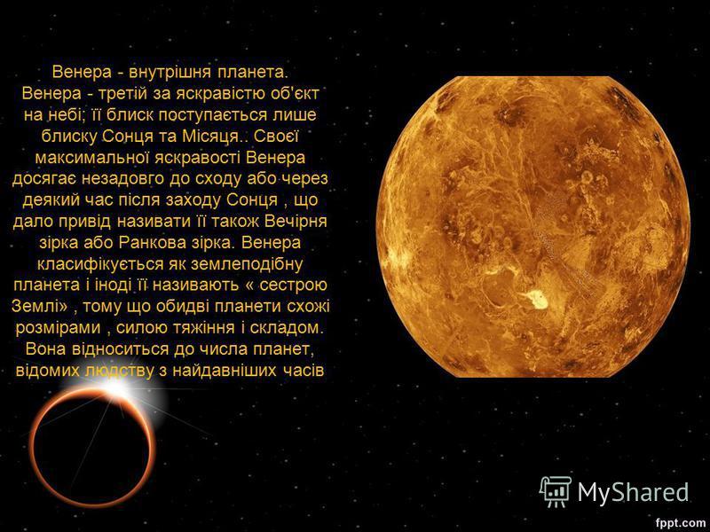 Венера - внутрішня планета. Венера - третій за яскравістю об'єкт на небі; її блиск поступається лише блиску Сонця та Місяця.. Своєї максимальної яскравості Венера досягає незадовго до сходу або через деякий час після заходу Сонця, що дало привід нази