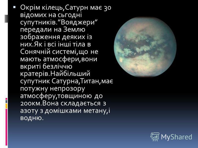 Окрім кілець,Сатурн має 30 відомих на сьгодні супутників.Вояджери передали на Землю зображення деяких із них.Як і всі інші тіла в Сонячній системі,що не мають атмосфери,вони вкриті безліччю кратерів.Найбільший супутник Сатурна,Титан,має потужну непро