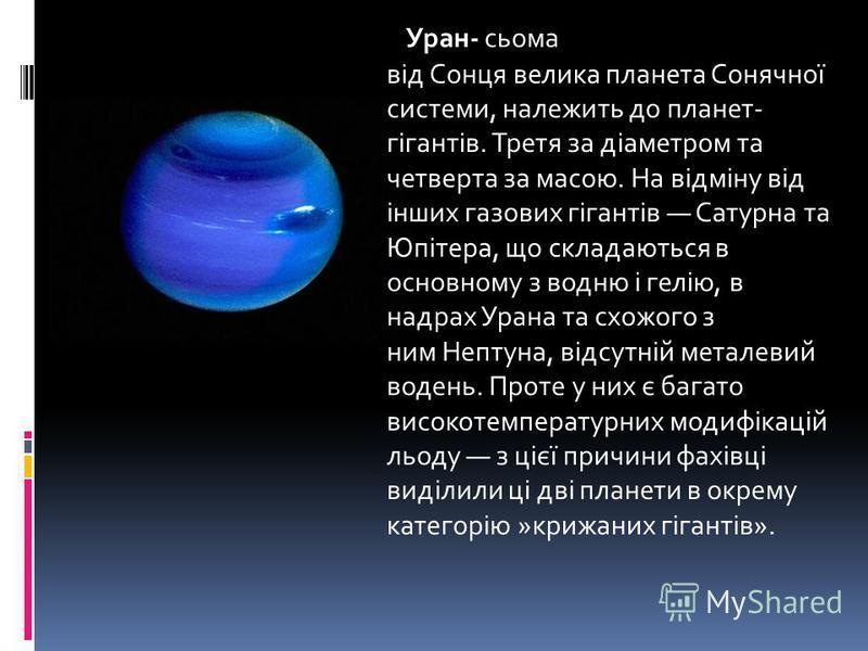 Уран- сьома від Сонця велика планета Сонячної системи, належить до планет- гігантів. Третя за діаметром та четверта за масою. На відміну від інших газових гігантів Сатурна та Юпітера, що складаються в основному з водню і гелію, в надрах Урана та схож