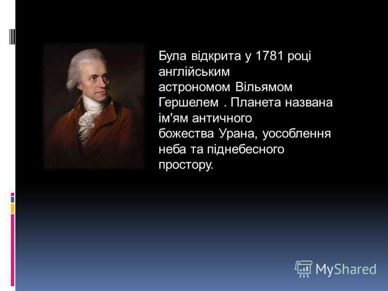 Була відкрита у 1781 році англійським астрономом Вільямом Гершелем. Планета названа ім'ям античного божества Урана, уособлення неба та піднебесного простору.