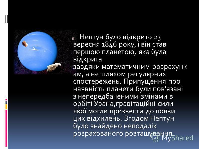 Нептун було відкрито 23 вересня 1846 року, і він став першою планетою, яка була відкрита завдяки математичним розрахунк ам, а не шляхом регулярних спостережень. Припущення про наявність планети були пов'язані з непередбаченими змінами в орбіті Урана,
