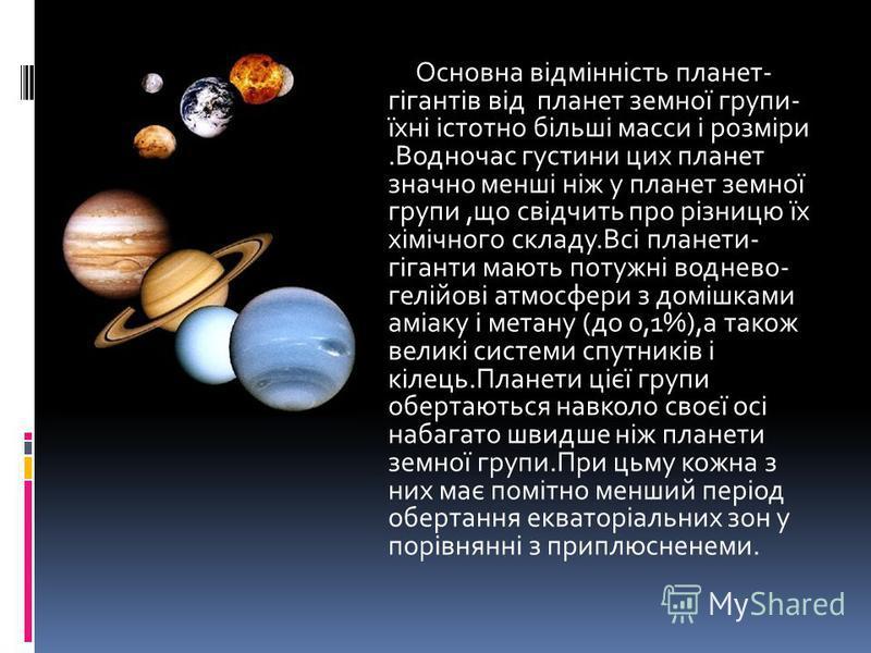 Основна відмінність планет- гігантів від планет земної групи- їхні істотно більші масси і розміри.Водночас густини цих планет значно менші ніж у планет земної групи,що свідчить про різницю їх хімічного складу.Всі планети- гіганти мають потужні воднев